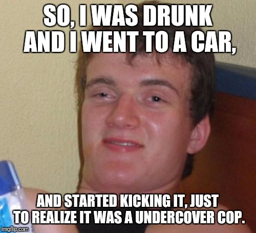 10 Guy Meme | SO, I WAS DRUNK AND I WENT TO A CAR, AND STARTED KICKING IT, JUST TO REALIZE IT WAS A UNDERCOVER COP. | image tagged in memes,10 guy | made w/ Imgflip meme maker
