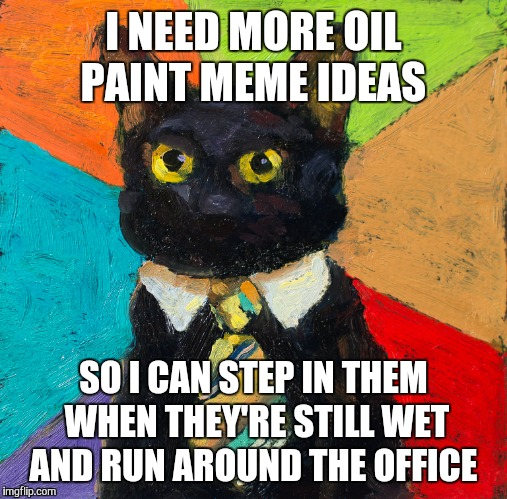 Art Week! A JBmemegeek and Sir_Unknown event!  | I NEED MORE OIL PAINT MEME IDEAS SO I CAN STEP IN THEM WHEN THEY'RE STILL WET AND RUN AROUND THE OFFICE | image tagged in business cat,memes,funny,art week,oil painting,cats | made w/ Imgflip meme maker