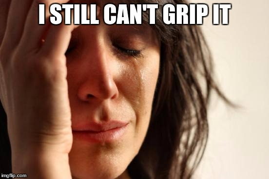 First World Problems Meme | I STILL CAN'T GRIP IT | image tagged in memes,first world problems | made w/ Imgflip meme maker