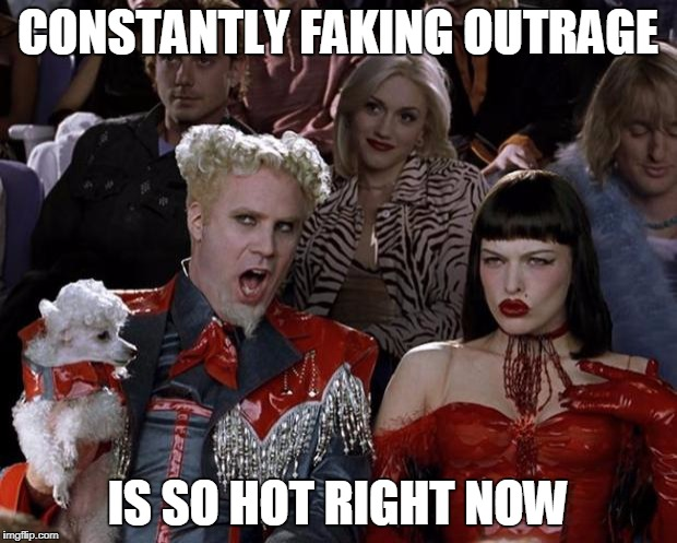 Mugatu So Hot Right Now Meme | CONSTANTLY FAKING OUTRAGE IS SO HOT RIGHT NOW | image tagged in memes,mugatu so hot right now | made w/ Imgflip meme maker