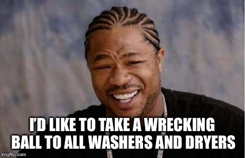 Yo Dawg Heard You Meme | I'D LIKE TO TAKE A WRECKING BALL TO ALL WASHERS AND DRYERS | image tagged in memes,yo dawg heard you | made w/ Imgflip meme maker