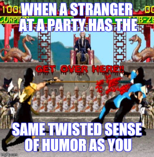 MAKING NEW FRIENDS CAN BE DIFFICULT.............STICK TO IT! ;) | WHEN A STRANGER AT A PARTY HAS THE SAME TWISTED SENSE OF HUMOR AS YOU | image tagged in friends,making friends,twisted,funny,video games,mortal kombat | made w/ Imgflip meme maker