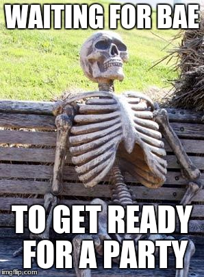 Waiting For bae | WAITING FOR BAE TO GET READY FOR A PARTY | image tagged in memes,waiting skeleton,bae,getting ready | made w/ Imgflip meme maker