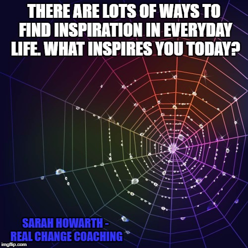 THERE ARE LOTS OF WAYS TO FIND INSPIRATION IN EVERYDAY LIFE. WHAT INSPIRES YOU TODAY? SARAH HOWARTH - REAL CHANGE COACHING | image tagged in rainbow spider web | made w/ Imgflip meme maker