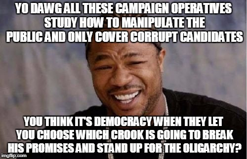 Yo Dawg Heard You Meme | YO DAWG ALL THESE CAMPAIGN OPERATIVES STUDY HOW TO MANIPULATE THE PUBLIC AND ONLY COVER CORRUPT CANDIDATES YOU THINK IT'S DEMOCRACY WHEN THE | image tagged in memes,yo dawg heard you | made w/ Imgflip meme maker