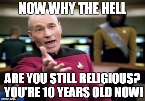 Picard Wtf Meme | NOW WHY THE HELL ARE YOU STILL RELIGIOUS? YOU'RE 10 YEARS OLD NOW! | image tagged in memes,picard wtf | made w/ Imgflip meme maker