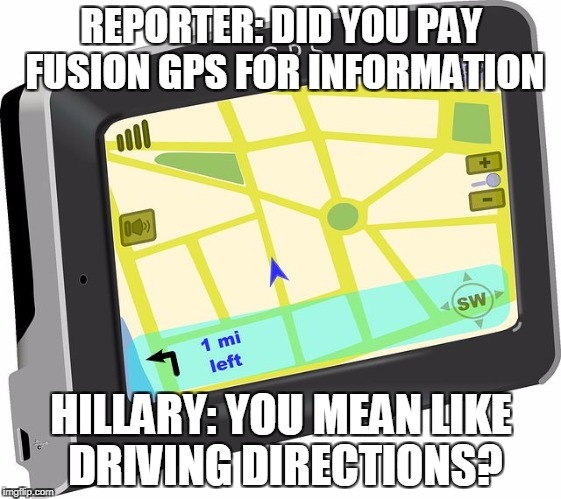 GPS | REPORTER: DID YOU PAY FUSION GPS FOR INFORMATION HILLARY: YOU MEAN LIKE DRIVING DIRECTIONS? | image tagged in gps | made w/ Imgflip meme maker