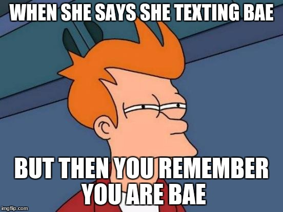Futurama Fry Meme | WHEN SHE SAYS SHE TEXTING BAE BUT THEN YOU REMEMBER YOU ARE BAE | image tagged in memes,futurama fry | made w/ Imgflip meme maker