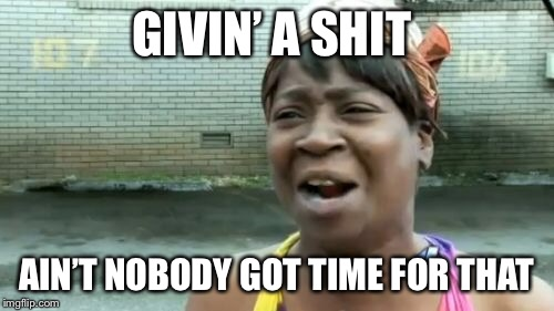 Aint Nobody Got Time For That Meme | GIVIN' A SHIT AIN'T NOBODY GOT TIME FOR THAT | image tagged in memes,aint nobody got time for that | made w/ Imgflip meme maker