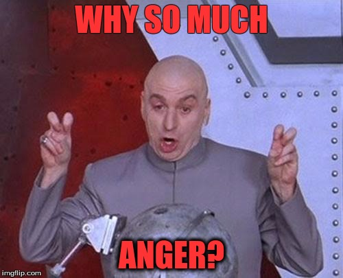 Dr Evil Laser Meme | WHY SO MUCH ANGER? | image tagged in memes,dr evil laser | made w/ Imgflip meme maker