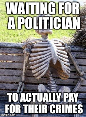 Waiting Skeleton Meme | WAITING FOR A POLITICIAN TO ACTUALLY PAY FOR THEIR CRIMES | image tagged in memes,waiting skeleton | made w/ Imgflip meme maker