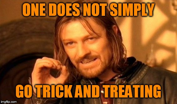 One Does Not Simply Meme | ONE DOES NOT SIMPLY GO TRICK AND TREATING | image tagged in memes,one does not simply | made w/ Imgflip meme maker