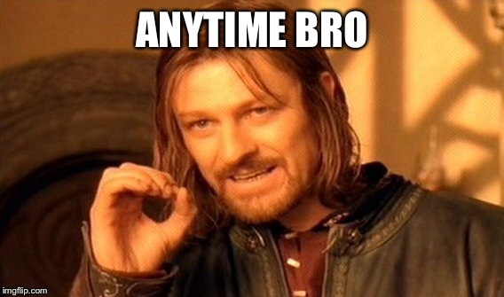 One Does Not Simply Meme | ANYTIME BRO | image tagged in memes,one does not simply | made w/ Imgflip meme maker