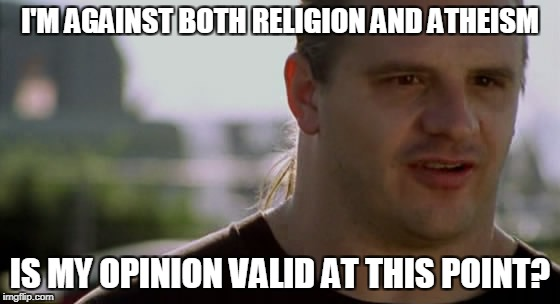 Religion is bad because it divides people.Atheism is bad because atheists put too much trust in science,which is quite corrupted | I'M AGAINST BOTH RELIGION AND ATHEISM IS MY OPINION VALID AT THIS POINT? | image tagged in memes,powermetalhead,religion,atheism,opinion,logic | made w/ Imgflip meme maker