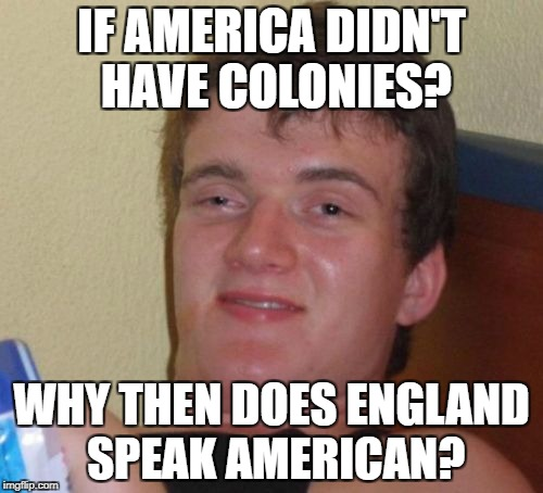 10 Guy Meme | IF AMERICA DIDN'T HAVE COLONIES? WHY THEN DOES ENGLAND SPEAK AMERICAN? | image tagged in memes,10 guy | made w/ Imgflip meme maker