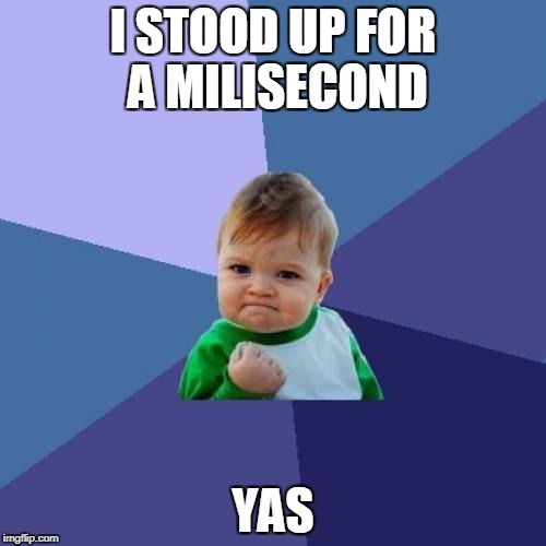 Success Kid Meme | I STOOD UP FOR A MILISECOND YAS | image tagged in memes,success kid | made w/ Imgflip meme maker