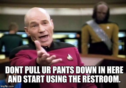 Picard Wtf Meme | DONT PULL UR PANTS DOWN IN HERE AND START USING THE RESTROOM. | image tagged in memes,picard wtf | made w/ Imgflip meme maker