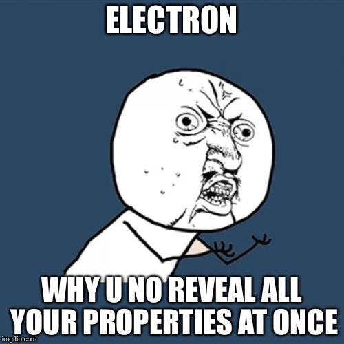 Y U No Meme | ELECTRON WHY U NO REVEAL ALL YOUR PROPERTIES AT ONCE | image tagged in memes,y u no | made w/ Imgflip meme maker
