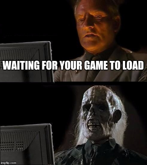 Ill Just Wait Here Meme | WAITING FOR YOUR GAME TO LOAD | image tagged in memes,ill just wait here | made w/ Imgflip meme maker