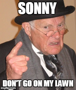 Back In My Day Meme | SONNY DON'T GO ON MY LAWN | image tagged in memes,back in my day | made w/ Imgflip meme maker