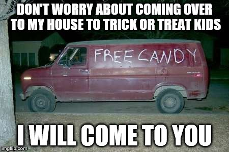 New business idea. Mobile trick or treating | DON'T WORRY ABOUT COMING OVER TO MY HOUSE TO TRICK OR TREAT KIDS I WILL COME TO YOU | image tagged in free candy van | made w/ Imgflip meme maker