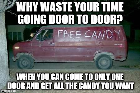 Free candy van | WHY WASTE YOUR TIME GOING DOOR TO DOOR? WHEN YOU CAN COME TO ONLY ONE DOOR AND GET ALL THE CANDY YOU WANT | image tagged in free candy van | made w/ Imgflip meme maker