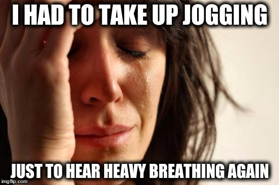 First World Problems Meme | I HAD TO TAKE UP JOGGING JUST TO HEAR HEAVY BREATHING AGAIN | image tagged in memes,first world problems | made w/ Imgflip meme maker