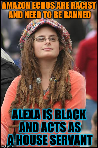 College Liberal Meme | AMAZON ECHOS ARE RACIST AND NEED TO BE BANNED ALEXA IS BLACK AND ACTS AS A HOUSE SERVANT | image tagged in memes,college liberal | made w/ Imgflip meme maker