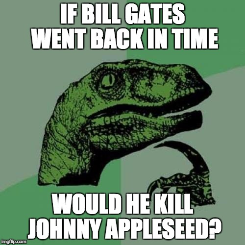 Philosoraptor Meme | IF BILL GATES WENT BACK IN TIME WOULD HE KILL JOHNNY APPLESEED? | image tagged in memes,philosoraptor | made w/ Imgflip meme maker