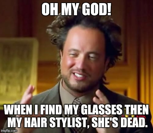 Ancient Aliens Meme | OH MY GOD! WHEN I FIND MY GLASSES THEN MY HAIR STYLIST, SHE'S DEAD. | image tagged in memes,ancient aliens | made w/ Imgflip meme maker