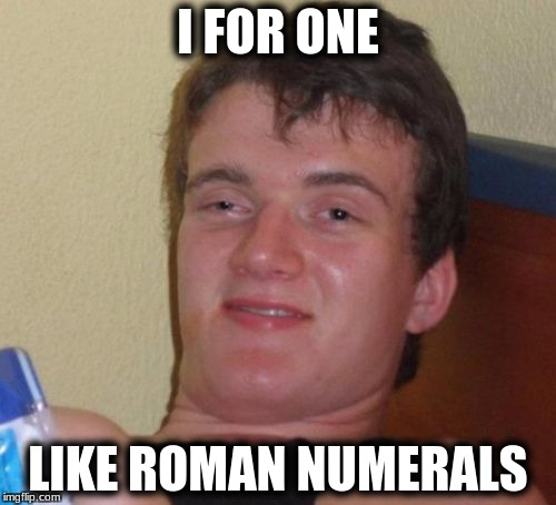 10 Guy Meme | I FOR ONE LIKE ROMAN NUMERALS | image tagged in memes,10 guy | made w/ Imgflip meme maker