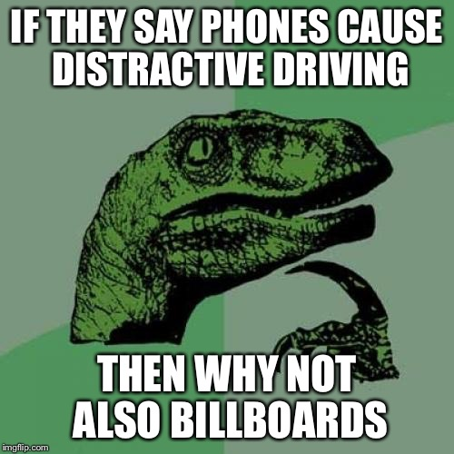 Philosoraptor Meme | IF THEY SAY PHONES CAUSE DISTRACTIVE DRIVING THEN WHY NOT ALSO BILLBOARDS | image tagged in memes,philosoraptor | made w/ Imgflip meme maker