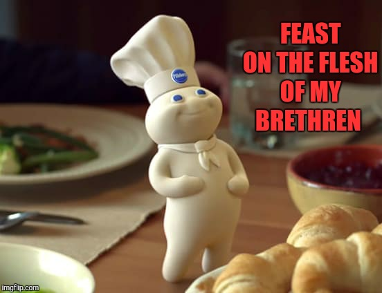 FEAST ON THE FLESH OF MY BRETHREN | made w/ Imgflip meme maker