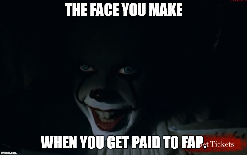 THE FACE YOU MAKE WHEN YOU GET PAID TO FAP. | image tagged in pennywise it 2017 | made w/ Imgflip meme maker