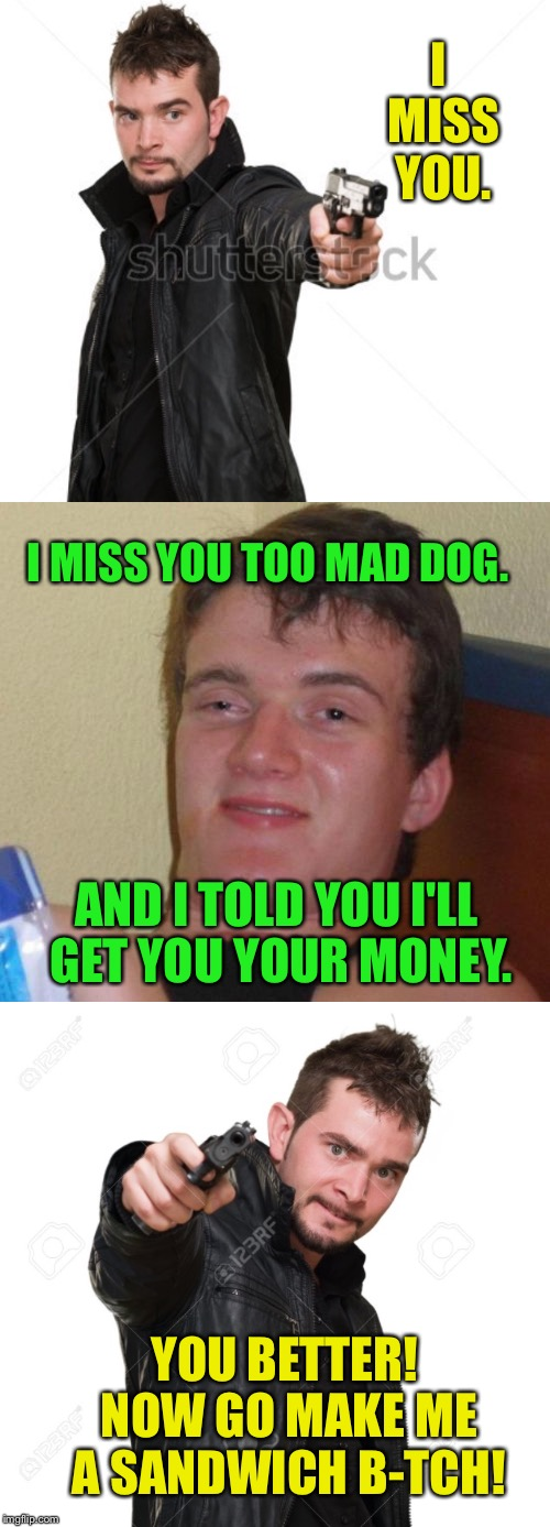 I MISS YOU. I MISS YOU TOO MAD DOG. AND I TOLD YOU I'LL GET YOU YOUR MONEY. YOU BETTER! NOW GO MAKE ME A SANDWICH B-TCH! | made w/ Imgflip meme maker