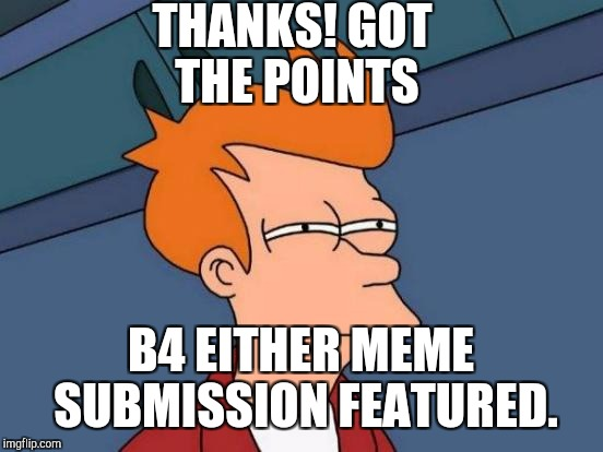 Futurama Fry Meme | THANKS! GOT THE POINTS B4 EITHER MEME SUBMISSION FEATURED. | image tagged in memes,futurama fry | made w/ Imgflip meme maker