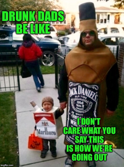 DRUNK DADS BE LIKE I DON'T CARE WHAT YOU SAY THIS IS HOW WE'RE GOING OUT | made w/ Imgflip meme maker