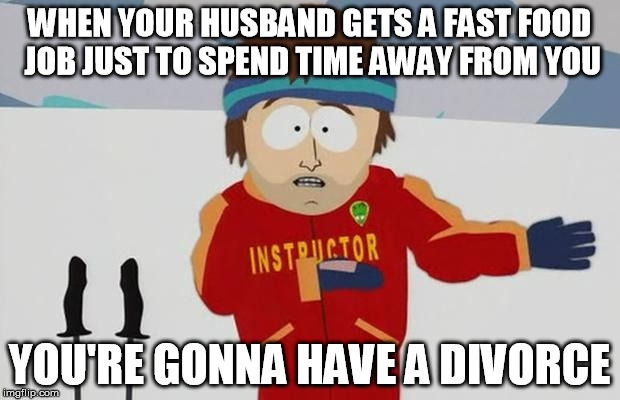 But hey.  if I make $35 a night it's better than spending that much at the bar.... | WHEN YOUR HUSBAND GETS A FAST FOOD JOB JUST TO SPEND TIME AWAY FROM YOU YOU'RE GONNA HAVE A DIVORCE | image tagged in bad day,divorce,fast food worker,domestic abuse | made w/ Imgflip meme maker