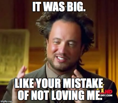 Ancient Aliens Meme | IT WAS BIG. LIKE YOUR MISTAKE OF NOT LOVING ME. | image tagged in memes,ancient aliens | made w/ Imgflip meme maker