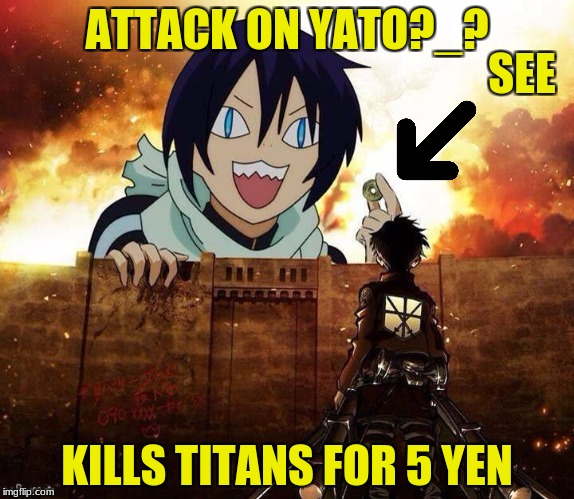 attack on yato ? | ATTACK ON YATO?_? KILLS TITANS FOR 5 YEN SEE | image tagged in attack on titan,5 yen,yato,walls,anime parody meme,memes | made w/ Imgflip meme maker