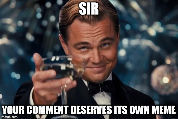 Leonardo Dicaprio Cheers Meme | SIR YOUR COMMENT DESERVES ITS OWN MEME | image tagged in memes,leonardo dicaprio cheers | made w/ Imgflip meme maker