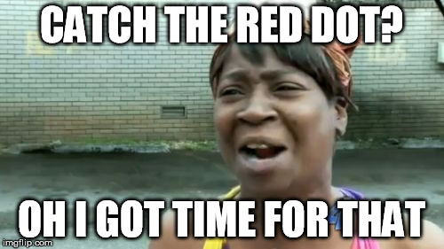 Aint Nobody Got Time For That Meme | CATCH THE RED DOT? OH I GOT TIME FOR THAT | image tagged in memes,aint nobody got time for that | made w/ Imgflip meme maker