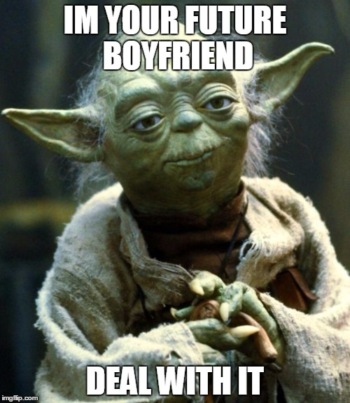 Star Wars Yoda Meme | IM YOUR FUTURE BOYFRIEND DEAL WITH IT | image tagged in memes,star wars yoda | made w/ Imgflip meme maker