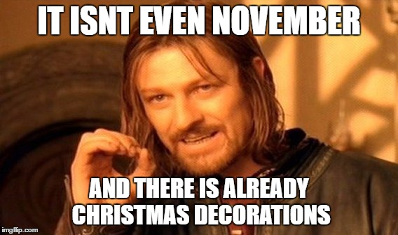 One Does Not Simply Meme | IT ISNT EVEN NOVEMBER AND THERE IS ALREADY CHRISTMAS DECORATIONS | image tagged in memes,one does not simply | made w/ Imgflip meme maker