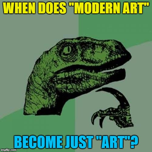 "5 years? 10 years? Art week is here :) |  WHEN DOES ""MODERN ART""; BECOME JUST ""ART""? 