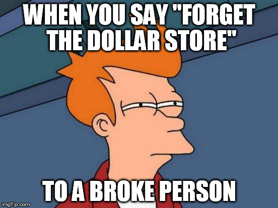 "Futurama Fry Meme | WHEN YOU SAY ""FORGET THE DOLLAR STORE"" TO A BROKE PERSON 