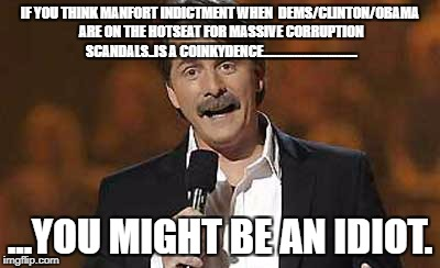 BulllSHITE! | IF YOU THINK MANFORT INDICTMENT WHEN  DEMS/CLINTON/OBAMA ARE ON THE HOTSEAT FOR MASSIVE CORRUPTION SCANDALS..IS A COINKYDENCE............... | image tagged in jeff foxworthy you might be a redneck | made w/ Imgflip meme maker