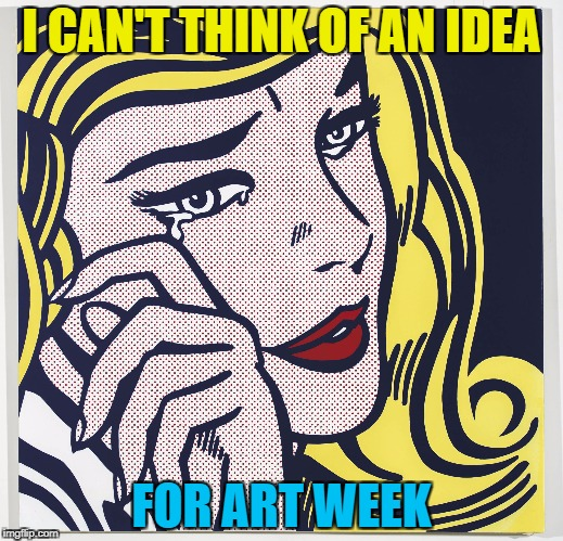 Art week - A JBmemegeek and Sir_Unknown extravaganza :) | I CAN'T THINK OF AN IDEA FOR ART WEEK | image tagged in memes,art week,art,pop art,roy lichtenstein,first world problems | made w/ Imgflip meme maker