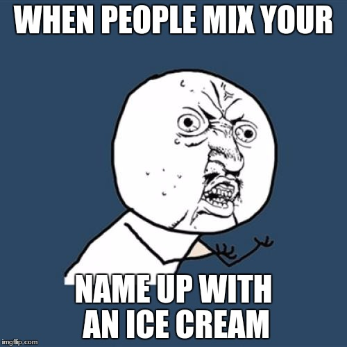 Y U No Meme | WHEN PEOPLE MIX YOUR NAME UP WITH AN ICE CREAM | image tagged in memes,y u no | made w/ Imgflip meme maker