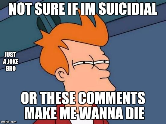 Futurama Fry Meme | NOT SURE IF IM SUICIDIAL OR THESE COMMENTS MAKE ME WANNA DIE JUST A JOKE BRO | image tagged in memes,futurama fry | made w/ Imgflip meme maker